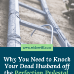 Why You Need to Knock Your Dead Husband Off the Perfection Pedestal