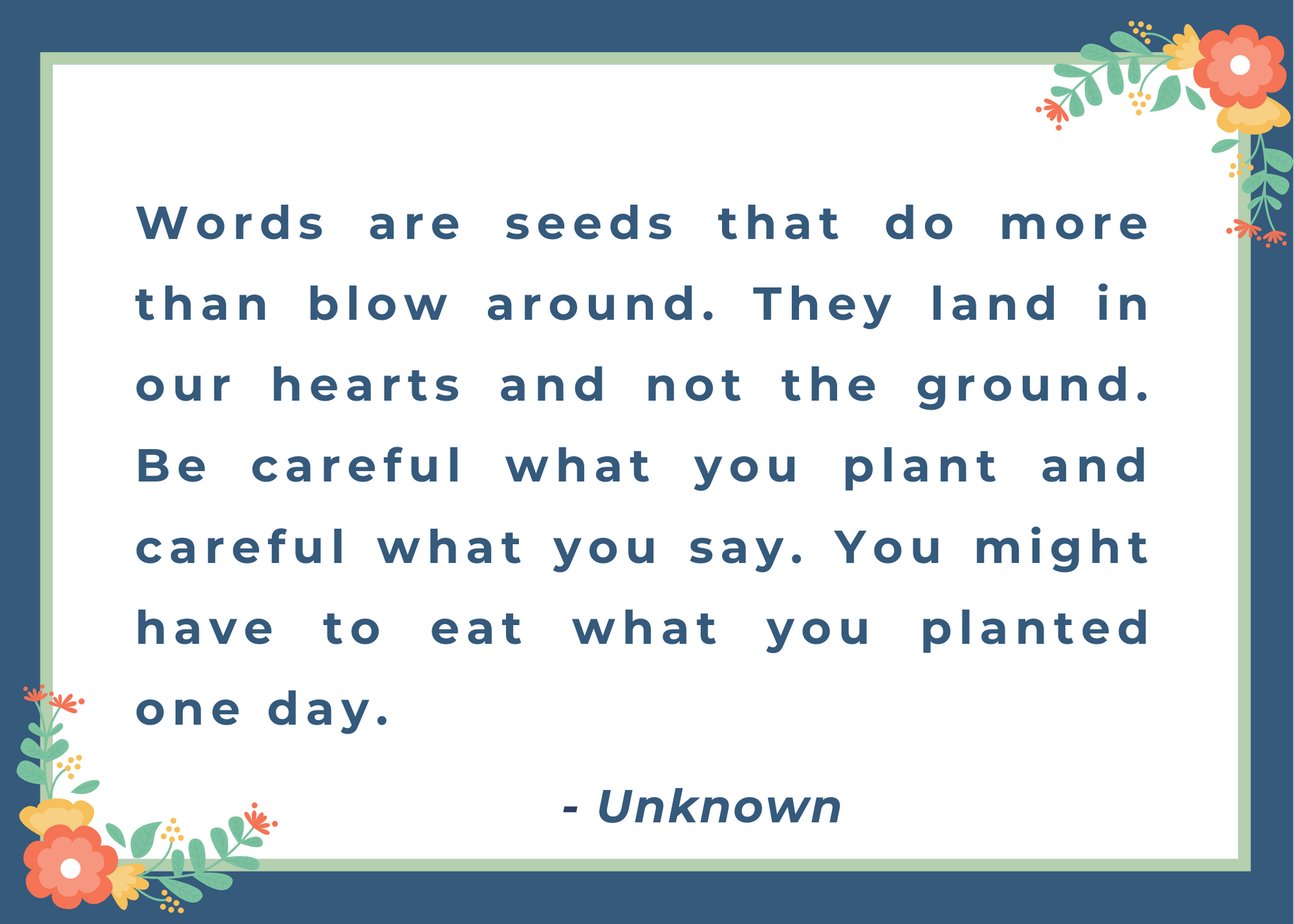 Words are seeds that do more than blow around. They land in our hearts and not the ground. Be careful what you plant and careful what you say. You might have to eat what you planted one day.